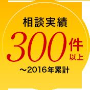 相談実績300件以上〜2016年累計